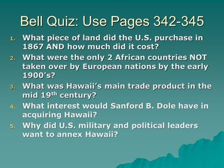 Bell Quiz: Use Pages 342-345 1. What piece of land did the U.S. purchase in 1867 AND how much did it cost? 2. What were the only 2 African countries NOT.