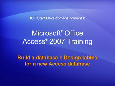 Microsoft ® Office Access ® 2007 Training Build a database I: Design tables for a new Access database ICT Staff Development presents: