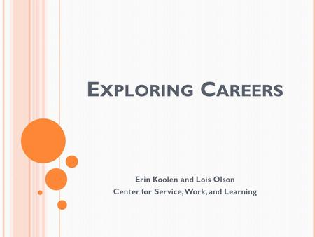 E XPLORING C AREERS Erin Koolen and Lois Olson Center for Service, Work, and Learning.