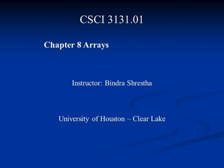 CSCI 3131.01 Chapter 8 Arrays Instructor: Bindra Shrestha University of Houston – Clear Lake.