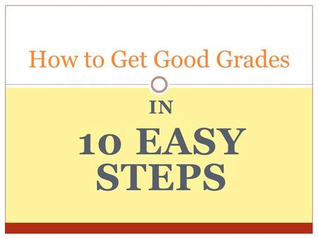 IN 10 EASY STEPS How to Get Good Grades. Believe in Yourself The Paradox of Performance If you are in a slump the only way to get out of it is to have.