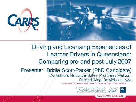 1 Driving and Licensing Experiences of Learner Drivers in Queensland: Comparing pre-and post-July 2007 Presenter: Bridie Scott-Parker (PhD Candidate) Co-Authors.
