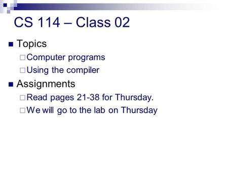 CS 114 – Class 02 Topics  Computer programs  Using the compiler Assignments  Read pages 21-38 for Thursday.  We will go to the lab on Thursday.