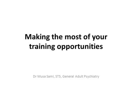 Making the most of your training opportunities Dr Musa Sami, ST5, General Adult Psychiatry.