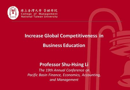 1 Increase Global Competitiveness in Business Education Professor Shu-Hsing Li The 19th Annual Conference on Pacific Basin Finance, Economics, Accounting,