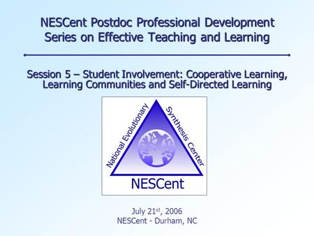 NESCent Postdoc Professional Development Series on Effective Teaching and Learning Session 5 – Student Involvement: Cooperative Learning, Learning Communities.