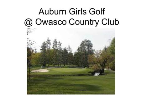 Auburn Girls Owasco Country Club. Basic Golf Rules 1.If you swing and miss, it does not count as a stroke. 2. If you swing and the ball moves no.