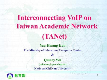 教育部 1 Yau-Hwang Kuo The Ministry of Education, Computer Center & Quincy Wu National Chi Nan University Interconnecting VoIP on Taiwan.