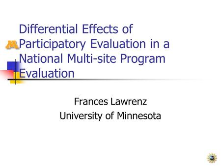 Differential Effects of Participatory Evaluation in a National Multi-site Program Evaluation Frances Lawrenz University of Minnesota.