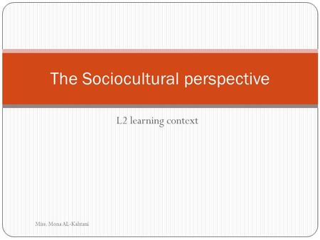 L2 learning context The Sociocultural perspective Miss. Mona AL-Kahtani.