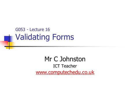 G053 - Lecture 16 Validating Forms Mr C Johnston ICT Teacher www.computechedu.co.uk.