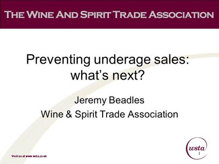 Visit us at www.wsta.co.uk Jeremy Beadles Wine & Spirit Trade Association 1 Preventing underage sales: what's next?