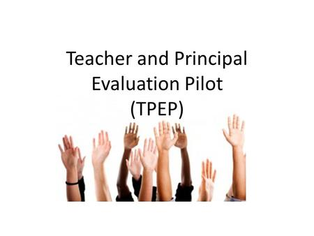 Teacher and Principal Evaluation Pilot (TPEP). Objectives & Agenda What we're going to learn General Pilot Details …. Who, What, How, What Then Explore.