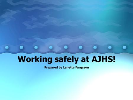 Working safely at AJHS! Prepared by Lanette Fargason.