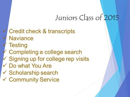 Juniors Class of 2015 Credit check & transcripts Naviance Testing Completing a college search Signing up for college rep visits Do what You Are Scholarship.