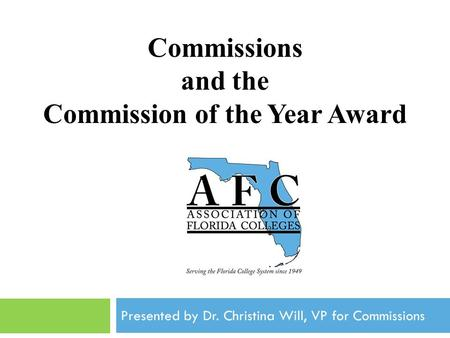 Commissions and the Commission of the Year Award Association of Florida Colleges Annual Convention November, 2012 Presented by Dr. Christina Will, VP for.