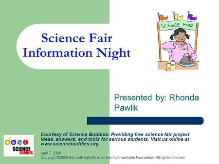 Science Fair Information Night Presented by: Rhonda Pawlik Courtesy of Science Buddies: Providing free science fair project ideas, answers, and tools for.