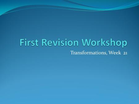 Transformations, Week 21. Workshop Aims introduce the exam provoke thought about your revision strategies identify key concepts on the module draw connections.