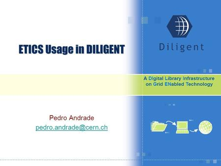 A DΙgital Library Infrastructure on Grid EΝabled Technology ETICS Usage in DILIGENT Pedro Andrade
