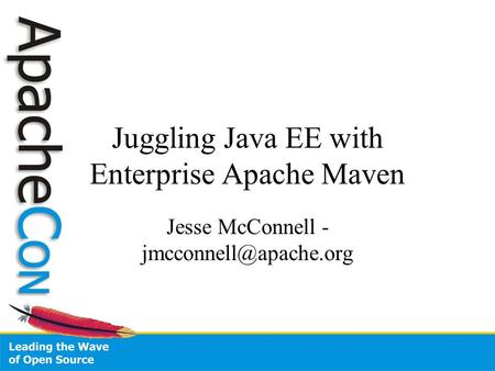 Juggling Java EE with Enterprise Apache Maven Jesse McConnell -