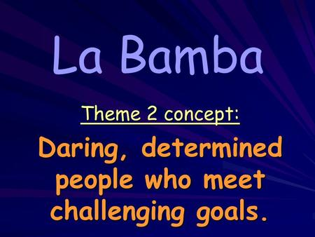 La Bamba Theme 2 concept: Daring, determined people who meet challenging goals.
