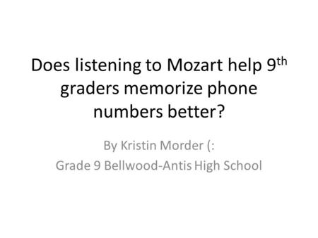 Does listening to Mozart help 9 th graders memorize phone numbers better? By Kristin Morder (: Grade 9 Bellwood-Antis High School.
