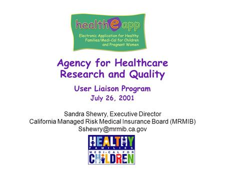 Agency for Healthcare Research and Quality User Liaison Program July 26, 2001 Sandra Shewry, Executive Director California Managed Risk Medical Insurance.