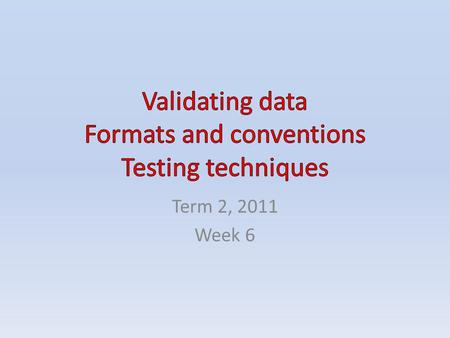 Term 2, 2011 Week 6. CONTENTS Validating data Formats and conventions – Text – Numerical information – Graphics Testing techniques – Completeness testing.
