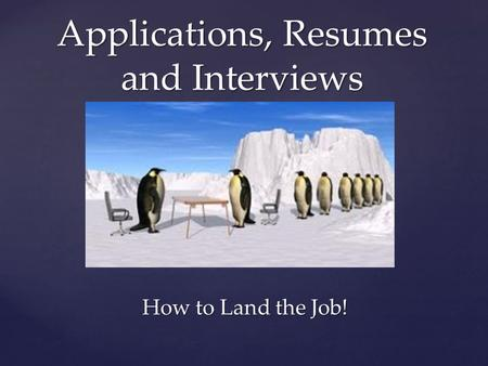 { Applications, Resumes and Interviews How to Land the Job!