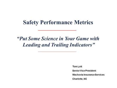"""Put Some Science in Your Game with Leading and Trailing Indicators"" Safety Performance Metrics Tom Lott Senior Vice President Wachovia Insurance Services."