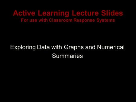 Active Learning Lecture Slides For use with Classroom Response Systems Exploring Data with Graphs and Numerical Summaries.