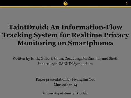 University of Central Florida TaintDroid: An Information-Flow Tracking System for Realtime Privacy Monitoring on Smartphones Written by Enck, Gilbert,