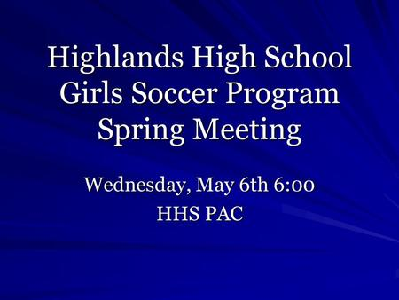 Highlands High School Girls Soccer Program Spring Meeting Wednesday, May 6th 6:00 HHS PAC.
