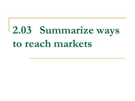 2.03Summarize ways to reach markets. What is a market? The group of all potential customers who have similar needs and wants and have the ability to buy.