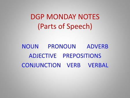 DGP MONDAY NOTES (Parts of Speech) NOUNPRONOUNADVERB ADJECTIVE PREPOSITIONS CONJUNCTION VERB VERBAL.