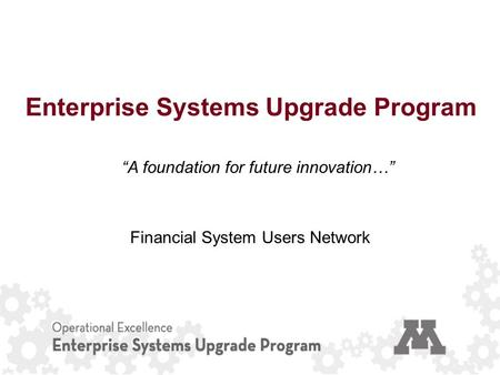 "Enterprise Systems Upgrade Program ""A foundation for future innovation…"" Financial System Users Network."