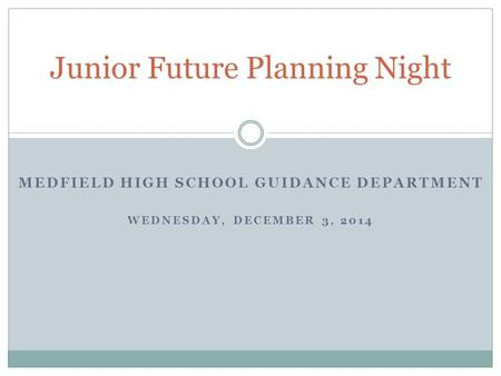 MEDFIELD HIGH SCHOOL GUIDANCE DEPARTMENT WEDNESDAY, DECEMBER 3, 2014 Junior Future Planning Night.