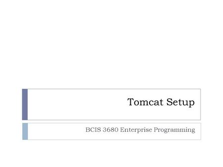 Tomcat Setup BCIS 3680 Enterprise Programming. Getting Web Apps to Work  Verify that Tomcat works.  Understand how context works.  Create folders/files.