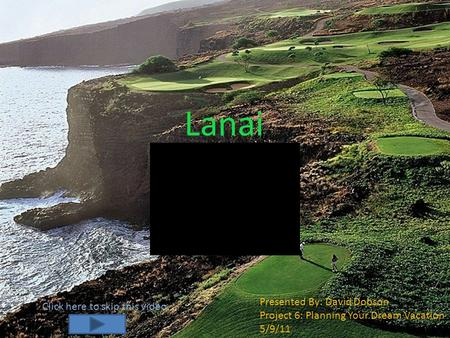 Lanai Presented By: David Dobson Project 6: Planning Your Dream Vacation 5/9/11 Click here to skip this video.