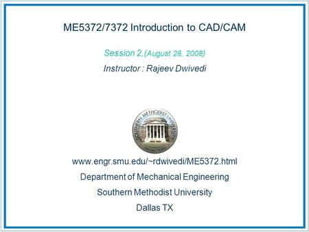 ME5372/7372 Introduction to CAD/CAM Session 2,( August 28, 2008 ) Instructor : Rajeev Dwivedi www.engr.smu.edu/~rdwivedi/ME5372.html Department of Mechanical.