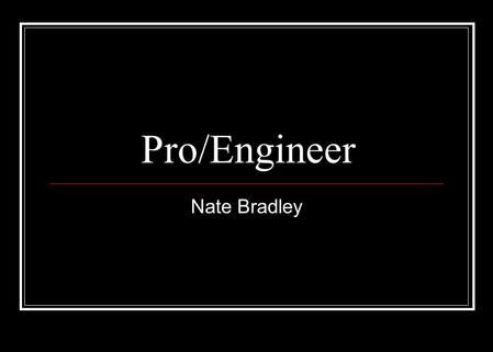 "Pro/Engineer Nate Bradley. Pro/Engineer ""A feature based, parametric, solid 3D geometric modeling CAD/CAM package that enables a user to develop all aspects."