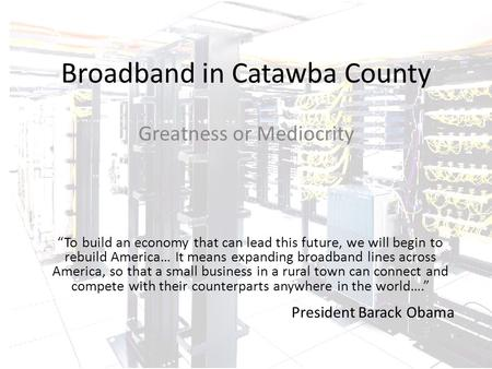 "Broadband in Catawba County Greatness or Mediocrity ""To build an economy that can lead this future, we will begin to rebuild America… It means expanding."