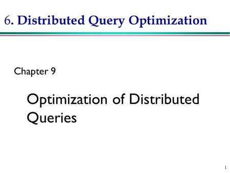 1 6. Distributed Query Optimization Chapter 9 Optimization of Distributed Queries.