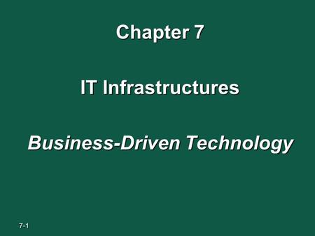 7-1 Chapter 7 IT Infrastructures Business-Driven Technology.