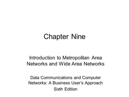 Chapter Nine Introduction to Metropolitan Area Networks and Wide Area Networks Data Communications and Computer Networks: A Business User's Approach Sixth.