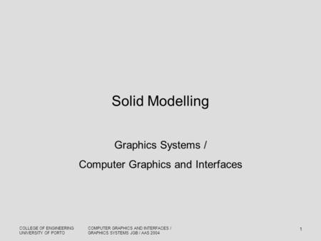 COLLEGE OF ENGINEERING UNIVERSITY OF PORTO COMPUTER GRAPHICS AND INTERFACES / GRAPHICS SYSTEMS JGB / AAS 2004 1 Solid Modelling Graphics Systems / Computer.