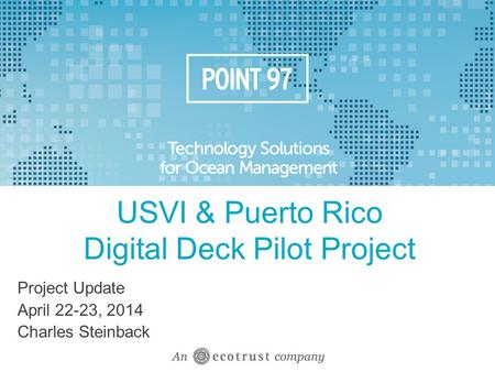 USVI & Puerto Rico Digital Deck Pilot Project Project Update April 22-23, 2014 Charles Steinback.