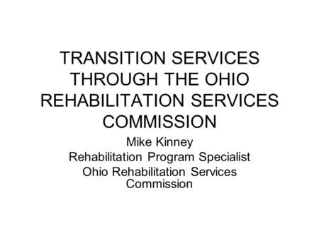 TRANSITION SERVICES THROUGH THE OHIO REHABILITATION SERVICES COMMISSION Mike Kinney Rehabilitation Program Specialist Ohio Rehabilitation Services Commission.