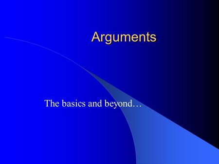 Arguments The basics and beyond…. The the form of an argument A B A B In words: If A then B, A is true, Therefore B is true…