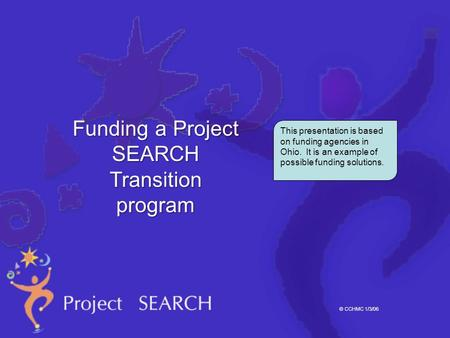 © CCHMC 1/3/06 This presentation is based on funding agencies in Ohio. It is an example of possible funding solutions. Funding a Project SEARCH Transition.